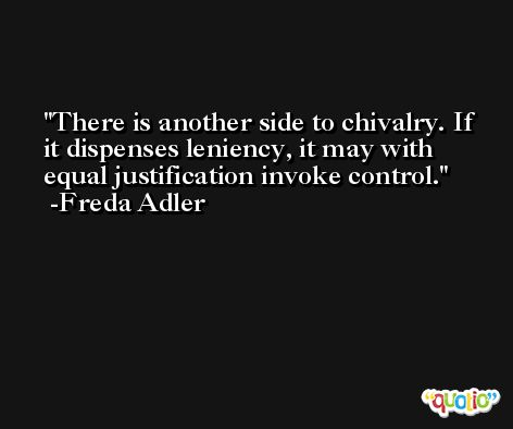 There is another side to chivalry. If it dispenses leniency, it may with equal justification invoke control. -Freda Adler