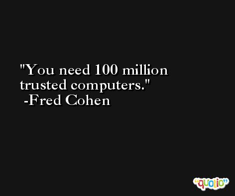 You need 100 million trusted computers. -Fred Cohen