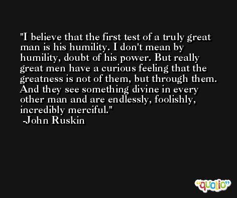 I believe that the first test of a truly great man is his humility. I don't mean by humility, doubt of his power. But really great men have a curious feeling that the greatness is not of them, but through them. And they see something divine in every other man and are endlessly, foolishly, incredibly merciful. -John Ruskin