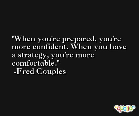 When you're prepared, you're more confident. When you have a strategy, you're more comfortable. -Fred Couples
