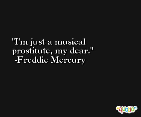 I'm just a musical prostitute, my dear. -Freddie Mercury
