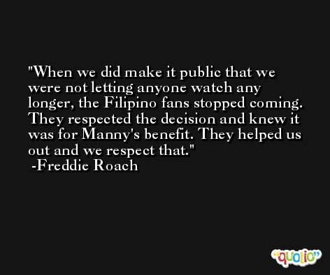 When we did make it public that we were not letting anyone watch any longer, the Filipino fans stopped coming. They respected the decision and knew it was for Manny's benefit. They helped us out and we respect that. -Freddie Roach