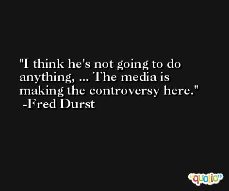 I think he's not going to do anything, ... The media is making the controversy here. -Fred Durst