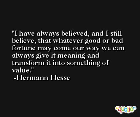 I have always believed, and I still believe, that whatever good or bad fortune may come our way we can always give it meaning and transform it into something of value. -Hermann Hesse