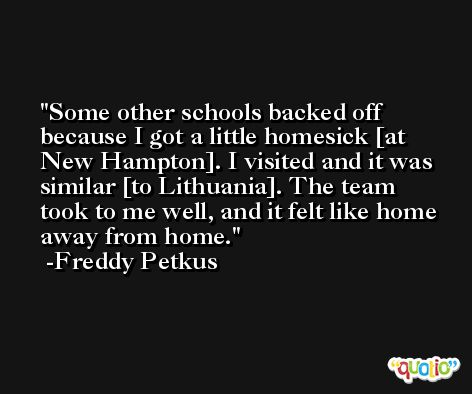 Some other schools backed off because I got a little homesick [at New Hampton]. I visited and it was similar [to Lithuania]. The team took to me well, and it felt like home away from home. -Freddy Petkus