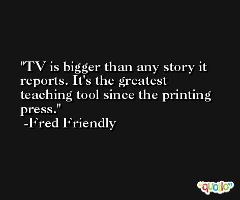 TV is bigger than any story it reports. It's the greatest teaching tool since the printing press. -Fred Friendly
