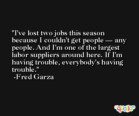 I've lost two jobs this season because I couldn't get people — any people. And I'm one of the largest labor suppliers around here. If I'm having trouble, everybody's having trouble. -Fred Garza