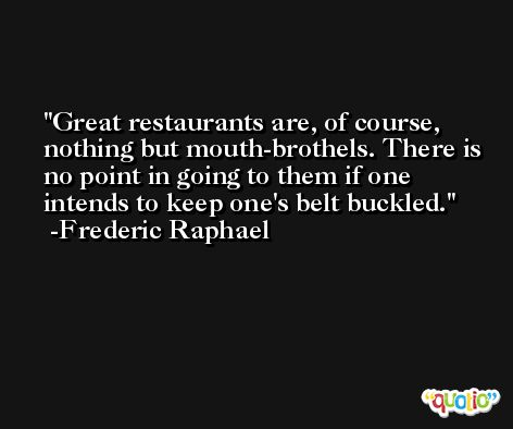 Great restaurants are, of course, nothing but mouth-brothels. There is no point in going to them if one intends to keep one's belt buckled. -Frederic Raphael