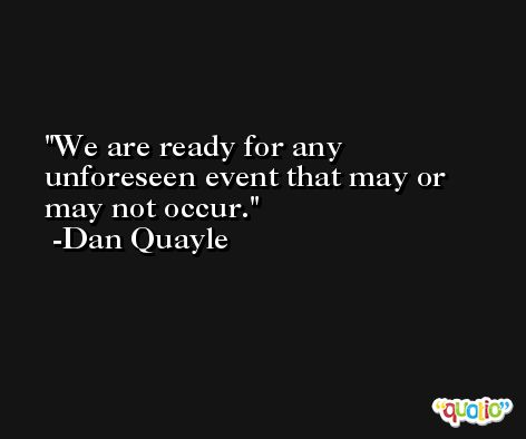 We are ready for any unforeseen event that may or may not occur. -Dan Quayle