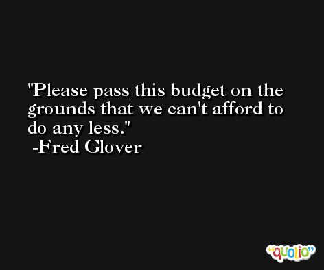 Please pass this budget on the grounds that we can't afford to do any less. -Fred Glover