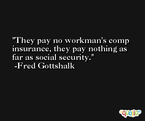 They pay no workman's comp insurance, they pay nothing as far as social security. -Fred Gottshalk