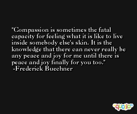 Compassion is sometimes the fatal capacity for feeling what it is like to live inside somebody else's skin. It is the knowledge that there can never really be any peace and joy for me until there is peace and joy finally for you too. -Frederick Buechner