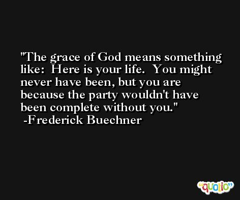 The grace of God means something like:  Here is your life.  You might never have been, but you are because the party wouldn't have been complete without you. -Frederick Buechner