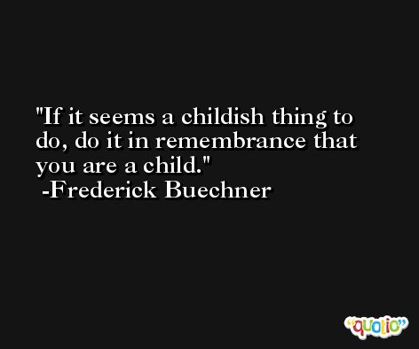 If it seems a childish thing to do, do it in remembrance that you are a child. -Frederick Buechner