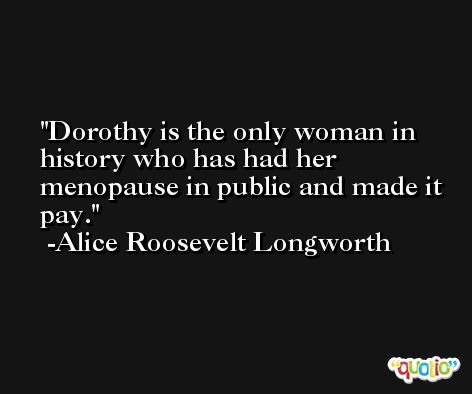 Dorothy is the only woman in history who has had her menopause in public and made it pay. -Alice Roosevelt Longworth