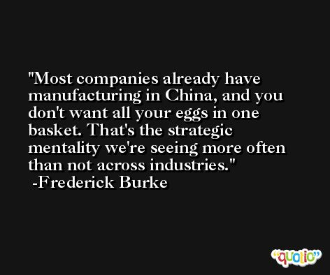 Most companies already have manufacturing in China, and you don't want all your eggs in one basket. That's the strategic mentality we're seeing more often than not across industries. -Frederick Burke
