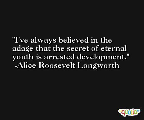 I've always believed in the adage that the secret of eternal youth is arrested development. -Alice Roosevelt Longworth
