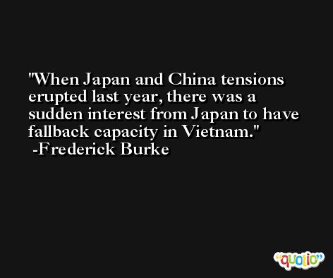 When Japan and China tensions erupted last year, there was a sudden interest from Japan to have fallback capacity in Vietnam. -Frederick Burke