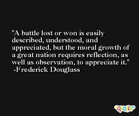 A battle lost or won is easily described, understood, and appreciated, but the moral growth of a great nation requires reflection, as well as observation, to appreciate it. -Frederick Douglass