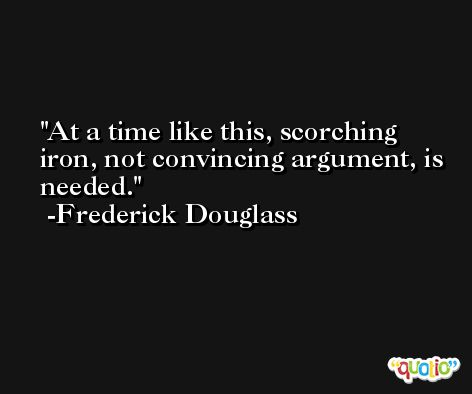 At a time like this, scorching iron, not convincing argument, is needed. -Frederick Douglass