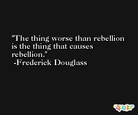 The thing worse than rebellion is the thing that causes rebellion. -Frederick Douglass