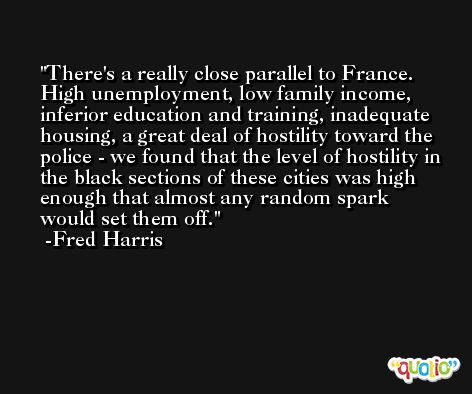 There's a really close parallel to France. High unemployment, low family income, inferior education and training, inadequate housing, a great deal of hostility toward the police - we found that the level of hostility in the black sections of these cities was high enough that almost any random spark would set them off. -Fred Harris