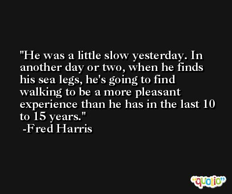 He was a little slow yesterday. In another day or two, when he finds his sea legs, he's going to find walking to be a more pleasant experience than he has in the last 10 to 15 years. -Fred Harris