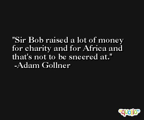 Sir Bob raised a lot of money for charity and for Africa and that's not to be sneered at. -Adam Gollner