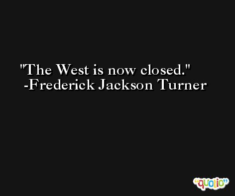 The West is now closed. -Frederick Jackson Turner