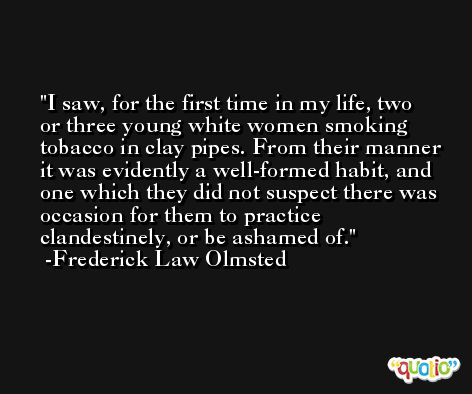 I saw, for the first time in my life, two or three young white women smoking tobacco in clay pipes. From their manner it was evidently a well-formed habit, and one which they did not suspect there was occasion for them to practice clandestinely, or be ashamed of. -Frederick Law Olmsted