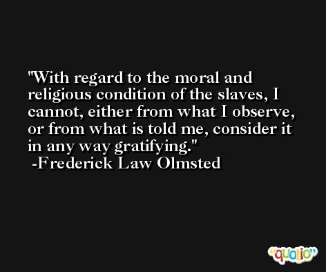 With regard to the moral and religious condition of the slaves, I cannot, either from what I observe, or from what is told me, consider it in any way gratifying. -Frederick Law Olmsted