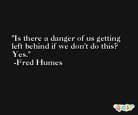 Is there a danger of us getting left behind if we don't do this? Yes. -Fred Humes