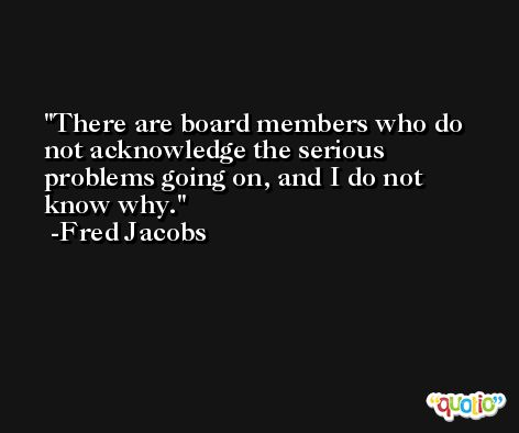 There are board members who do not acknowledge the serious problems going on, and I do not know why. -Fred Jacobs