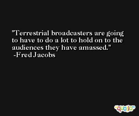 Terrestrial broadcasters are going to have to do a lot to hold on to the audiences they have amassed. -Fred Jacobs