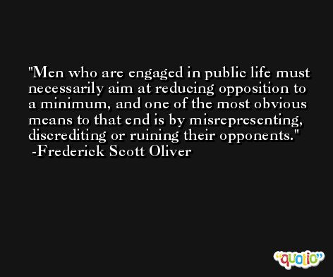 Men who are engaged in public life must necessarily aim at reducing opposition to a minimum, and one of the most obvious means to that end is by misrepresenting, discrediting or ruining their opponents. -Frederick Scott Oliver