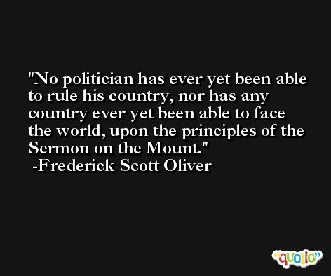 No politician has ever yet been able to rule his country, nor has any country ever yet been able to face the world, upon the principles of the Sermon on the Mount. -Frederick Scott Oliver