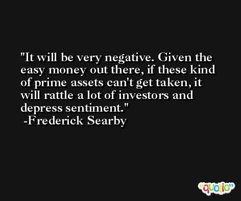 It will be very negative. Given the easy money out there, if these kind of prime assets can't get taken, it will rattle a lot of investors and depress sentiment. -Frederick Searby