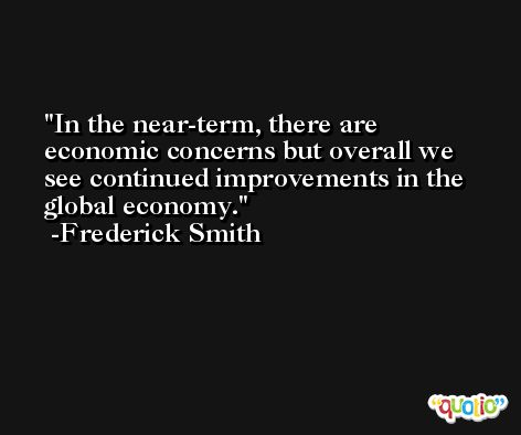 In the near-term, there are economic concerns but overall we see continued improvements in the global economy. -Frederick Smith