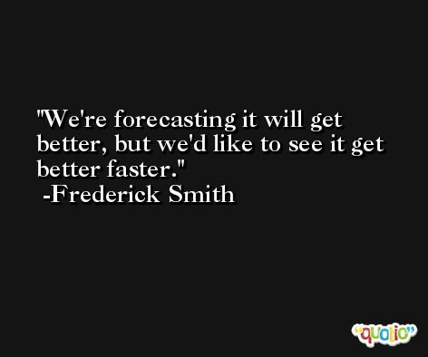 We're forecasting it will get better, but we'd like to see it get better faster. -Frederick Smith
