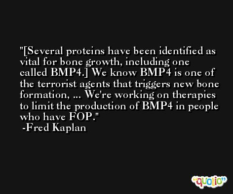 [Several proteins have been identified as vital for bone growth, including one called BMP4.] We know BMP4 is one of the terrorist agents that triggers new bone formation, ... We're working on therapies to limit the production of BMP4 in people who have FOP. -Fred Kaplan