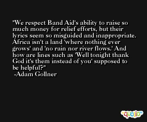 We respect Band Aid's ability to raise so much money for relief efforts, but their lyrics seem so misguided and inappropriate. Africa isn't a land 'where nothing ever grows' and 'no rain nor river flows.' And how are lines such as 'Well tonight thank God it's them instead of you' supposed to be helpful? -Adam Gollner