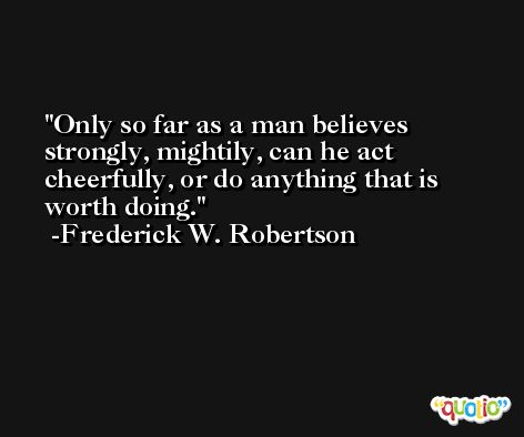 Only so far as a man believes strongly, mightily, can he act cheerfully, or do anything that is worth doing. -Frederick W. Robertson