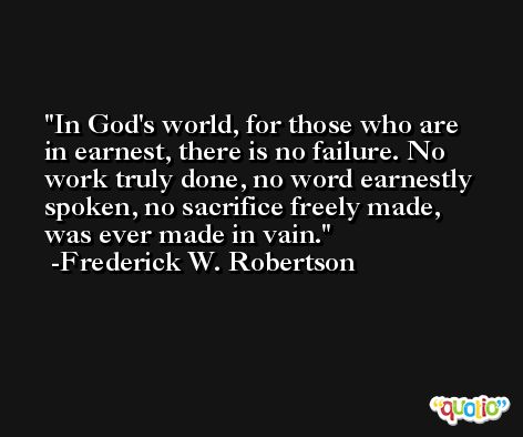 In God's world, for those who are in earnest, there is no failure. No work truly done, no word earnestly spoken, no sacrifice freely made, was ever made in vain. -Frederick W. Robertson