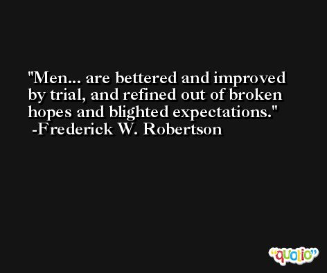 Men... are bettered and improved by trial, and refined out of broken hopes and blighted expectations. -Frederick W. Robertson
