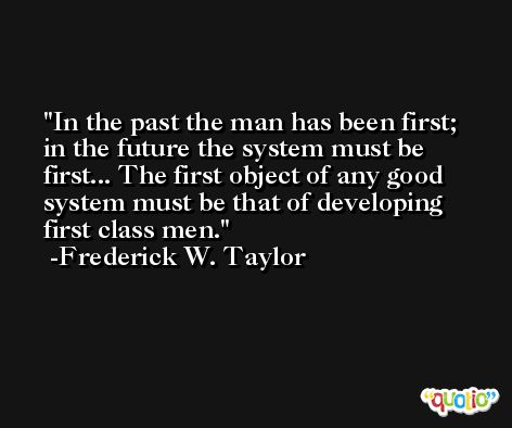 In the past the man has been first; in the future the system must be first... The first object of any good system must be that of developing first class men. -Frederick W. Taylor