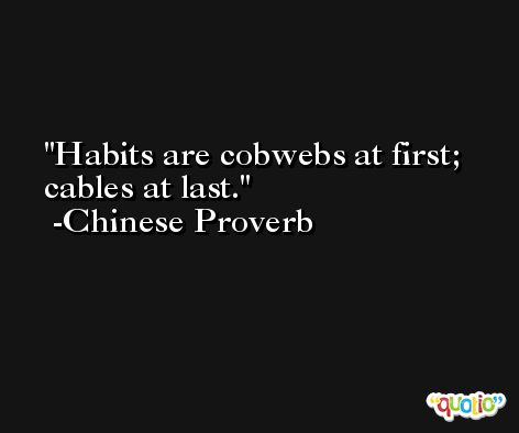 Habits are cobwebs at first; cables at last. -Chinese Proverb