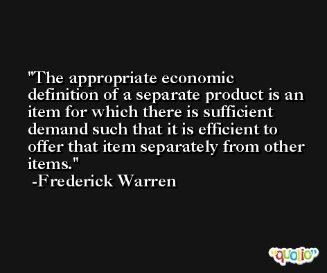 The appropriate economic definition of a separate product is an item for which there is sufficient demand such that it is efficient to offer that item separately from other items. -Frederick Warren
