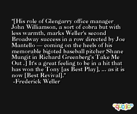 [His role of Glengarry office manager John Williamson, a sort of cobra but with less warmth, marks Weller's second Broadway success in a row directed by Joe Mantello — coming on the heels of his memorable bigoted baseball pitcher Shane Mungit in Richard Greenberg's Take Me Out .] It's a great feeling to be in a hit that has won the Tony [as Best Play], ... as it is now [Best Revival]. -Frederick Weller
