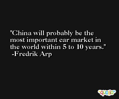 China will probably be the most important car market in the world within 5 to 10 years. -Fredrik Arp