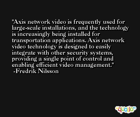 Axis network video is frequently used for large-scale installations, and the technology is increasingly being installed for transportation applications. Axis network video technology is designed to easily integrate with other security systems, providing a single point of control and enabling efficient video management. -Fredrik Nilsson